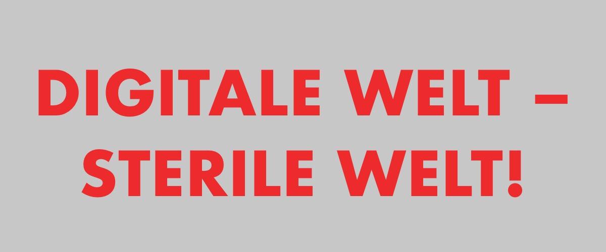 Schrift in rot auf grauem Grund Digitale Welt - Sterile Welt!